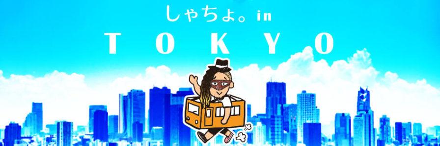 しゃちょ。in TOKYO
